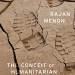 """The Conceit of Humanitarian Intervention"" by Rajan Menon"